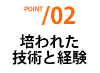 POINT02 培われた技術と経験