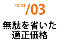 POINT03 無駄を省いた適正価格